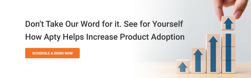 Don't take our word for it. See for yourself how Apty helps increase Product Adoption Rates.