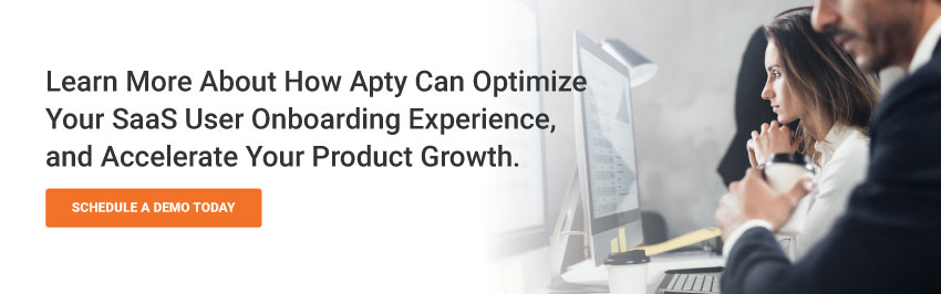 To learn more about how Apty can optimize your SaaS user onboarding experience, and accelerate your product growth, schedule a demo today.